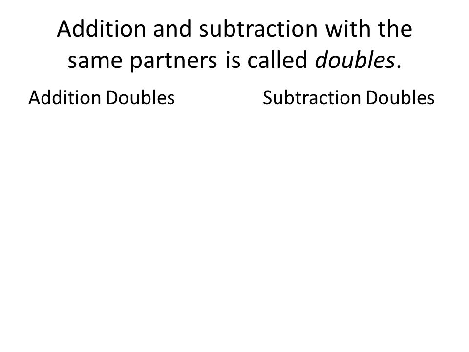 Addition and subtraction with the same partners is called doubles.
