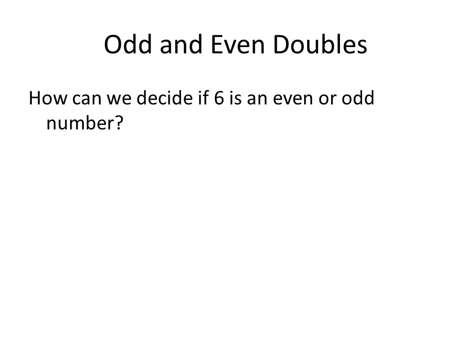 Odd and Even Doubles How can we decide if 6 is an even or odd number