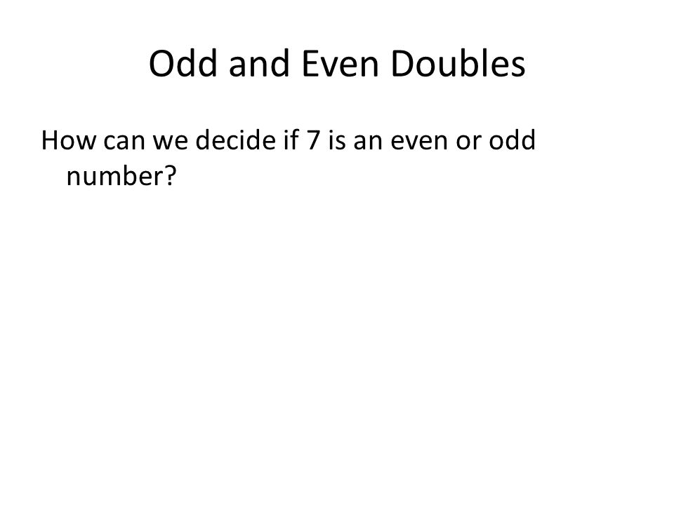 Odd and Even Doubles How can we decide if 7 is an even or odd number