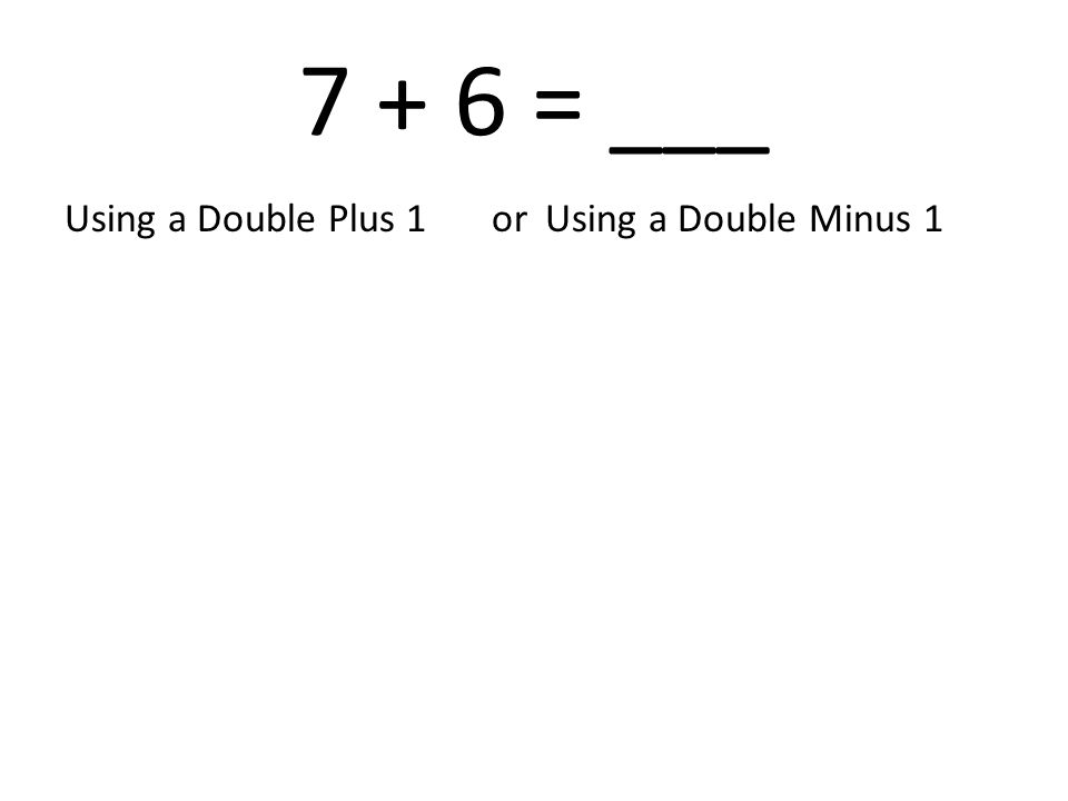 7 + 6 = ___ Using a Double Plus 1 or Using a Double Minus 1