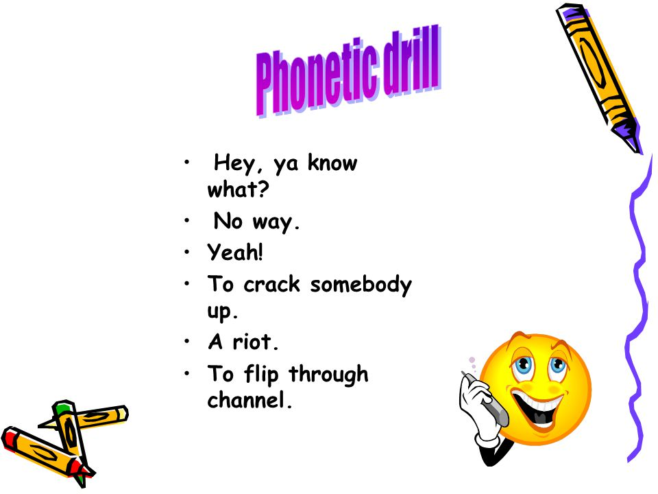 Phonetic drill Hey, ya know what No way. Yeah! To crack somebody up.