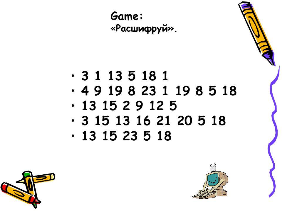 Game: «Расшифруй». 3 1 13 5 18 1. 4 9 19 8 23 1 19 8 5 18. 13 15 2 9 12 5. 3 15 13 16 21 20 5 18.