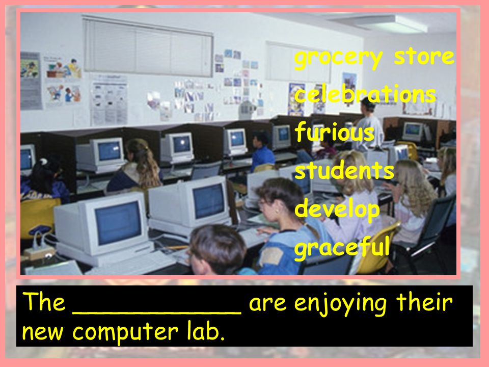 The ___________ are enjoying their new computer lab.