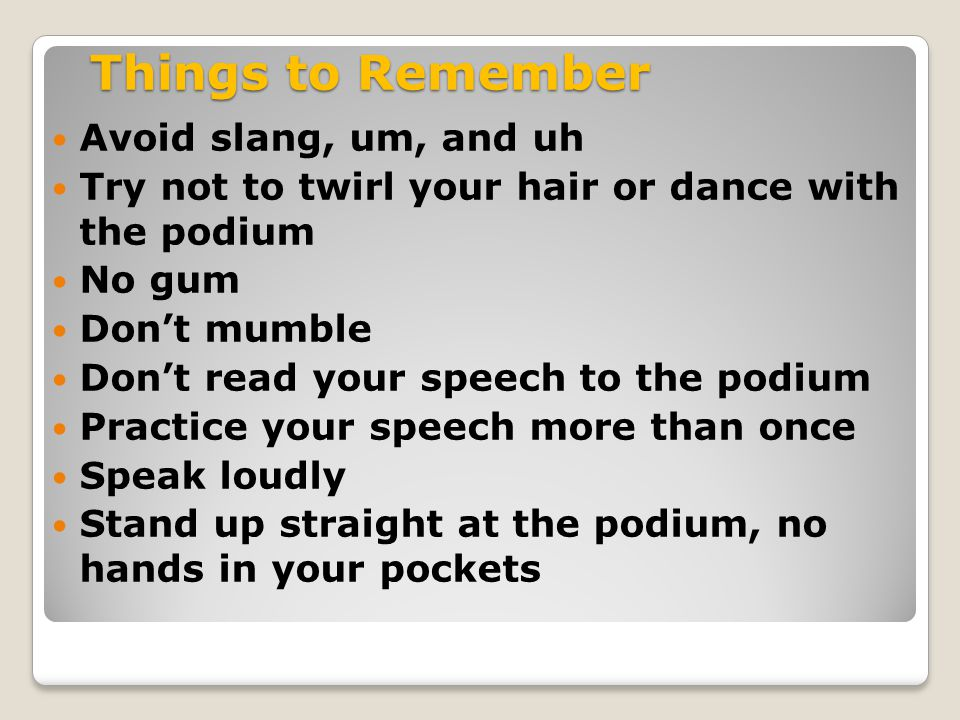 Things to Remember Avoid slang, um, and uh