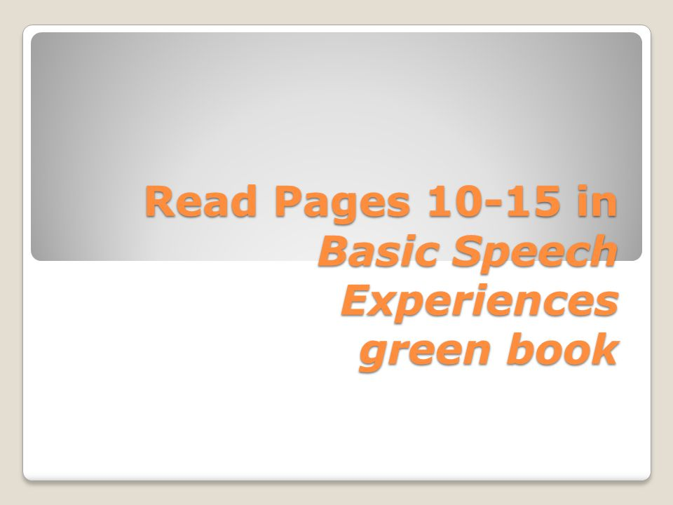 Read Pages 10-15 in Basic Speech Experiences green book