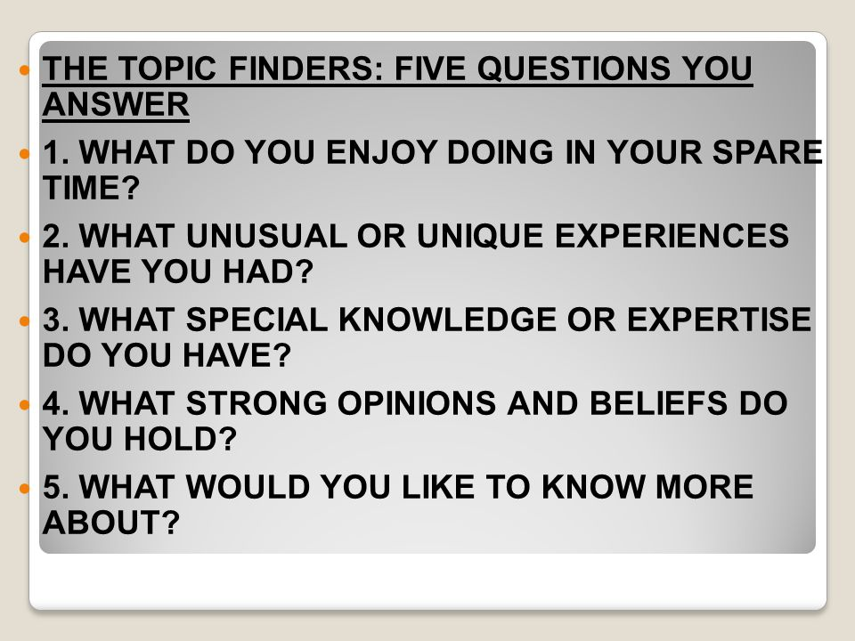 THE TOPIC FINDERS: FIVE QUESTIONS YOU ANSWER