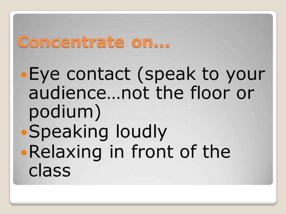 Eye contact (speak to your audience…not the floor or podium)