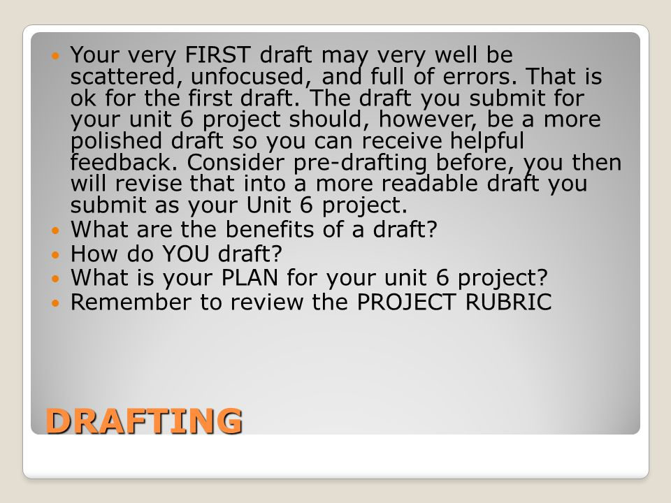 Your very FIRST draft may very well be scattered, unfocused, and full of errors. That is ok for the first draft. The draft you submit for your unit 6 project should, however, be a more polished draft so you can receive helpful feedback. Consider pre-drafting before, you then will revise that into a more readable draft you submit as your Unit 6 project.