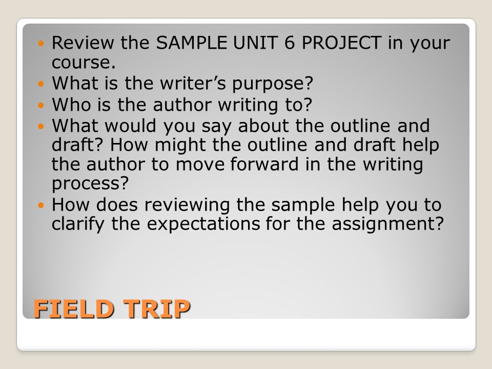 FIELD TRIP Review the SAMPLE UNIT 6 PROJECT in your course.