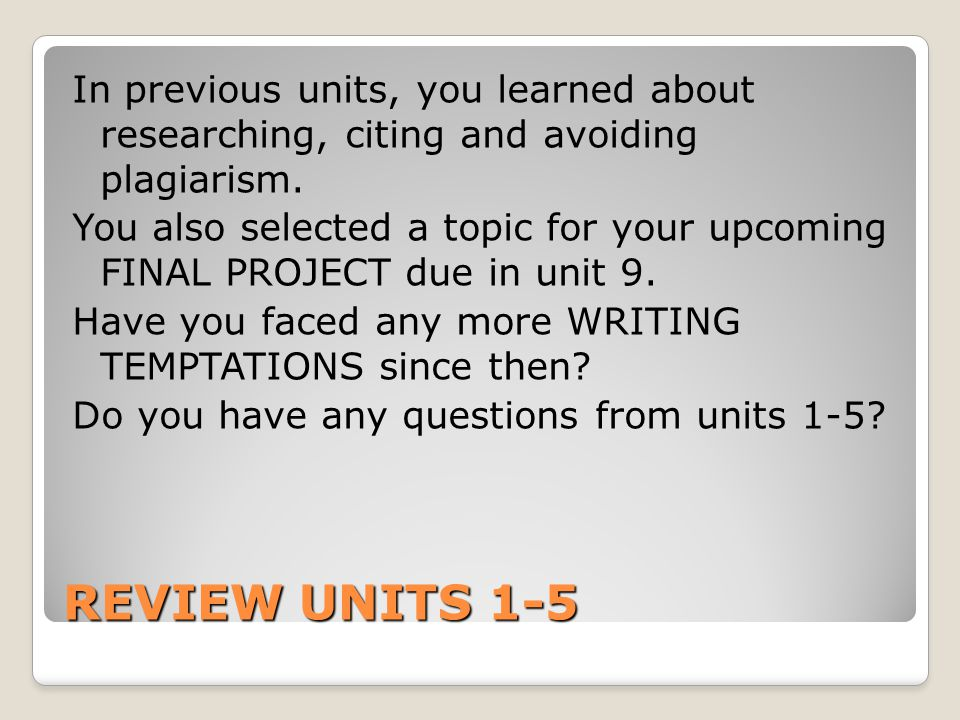 In previous units, you learned about researching, citing and avoiding plagiarism. You also selected a topic for your upcoming FINAL PROJECT due in unit 9. Have you faced any more WRITING TEMPTATIONS since then Do you have any questions from units 1-5
