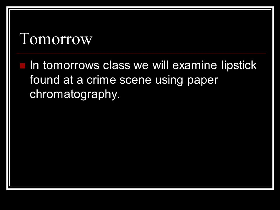 Tomorrow In tomorrows class we will examine lipstick found at a crime scene using paper chromatography.