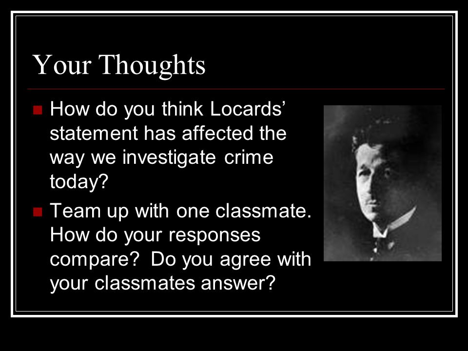 Your Thoughts How do you think Locards' statement has affected the way we investigate crime today