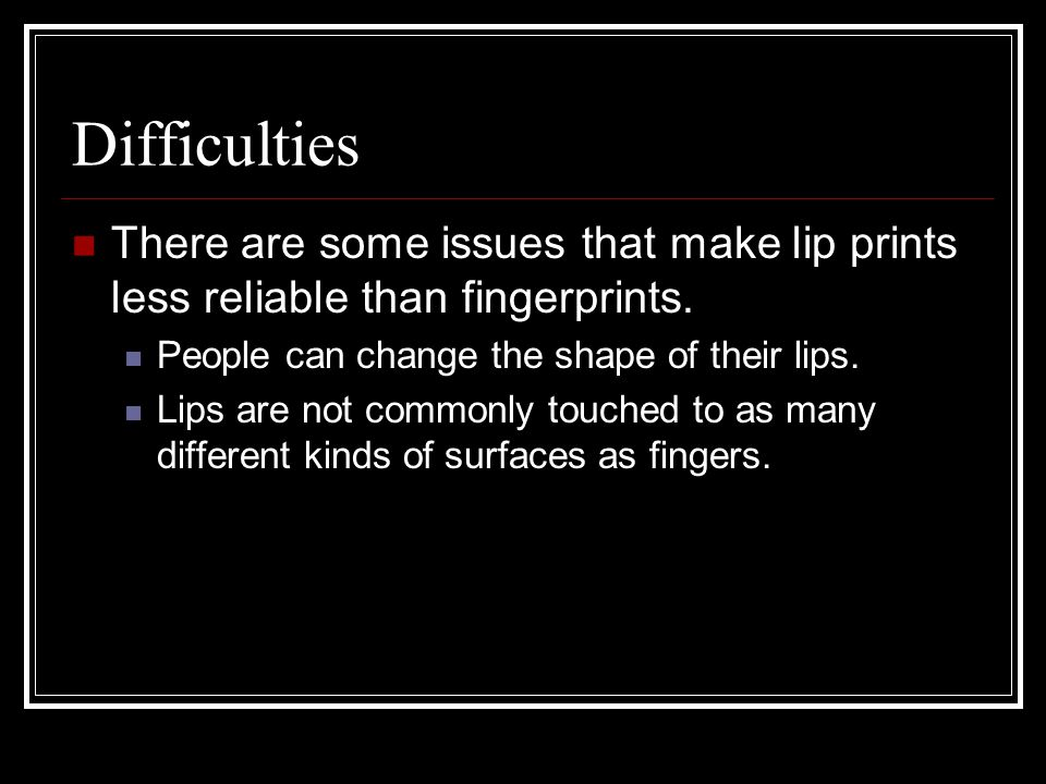 Difficulties There are some issues that make lip prints less reliable than fingerprints. People can change the shape of their lips.