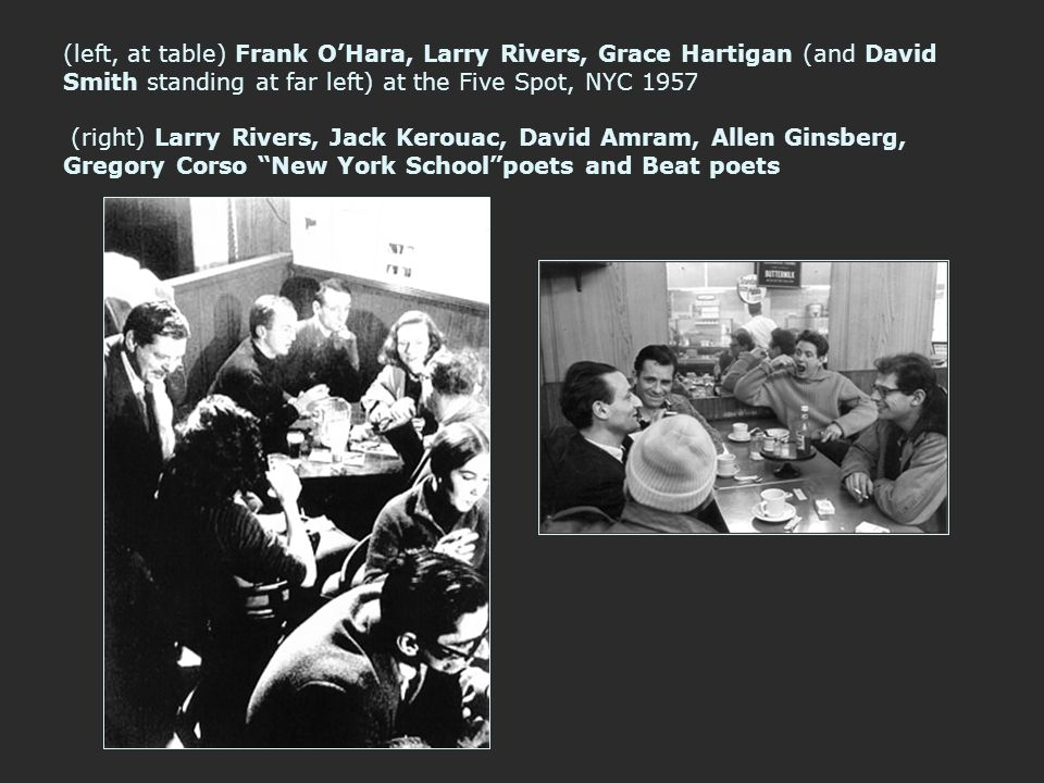 (left, at table) Frank O'Hara, Larry Rivers, Grace Hartigan (and David Smith standing at far left) at the Five Spot, NYC 1957 (right) Larry Rivers, Jack Kerouac, David Amram, Allen Ginsberg, Gregory Corso New York School poets and Beat poets