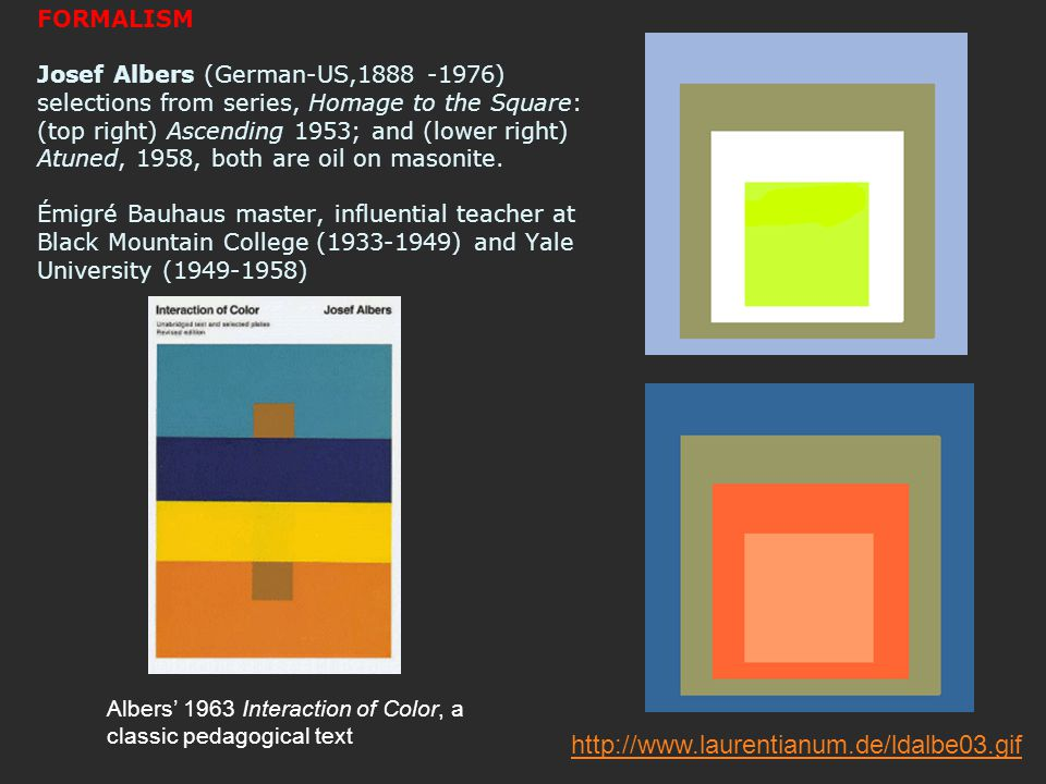 FORMALISM Josef Albers (German-US,1888 -1976) selections from series, Homage to the Square: (top right) Ascending 1953; and (lower right) Atuned, 1958, both are oil on masonite. Émigré Bauhaus master, influential teacher at Black Mountain College (1933-1949) and Yale University (1949-1958)
