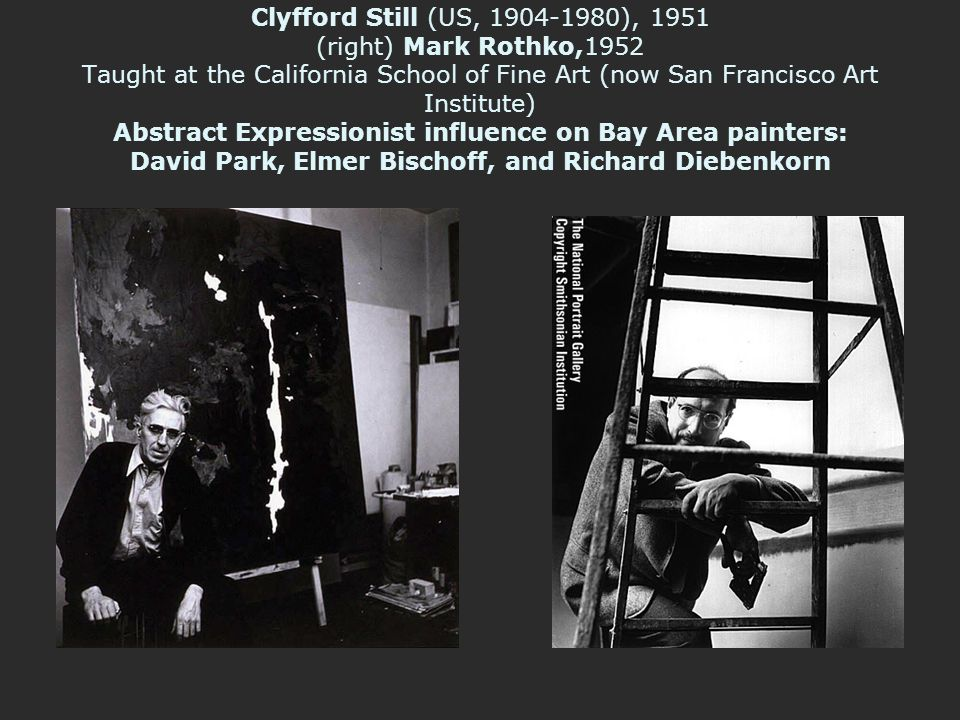 Clyfford Still (US, 1904-1980), 1951 (right) Mark Rothko,1952 Taught at the California School of Fine Art (now San Francisco Art Institute) Abstract Expressionist influence on Bay Area painters: David Park, Elmer Bischoff, and Richard Diebenkorn