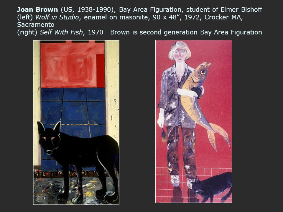 Joan Brown (US, 1938-1990), Bay Area Figuration, student of Elmer Bishoff (left) Wolf in Studio, enamel on masonite, 90 x 48 , 1972, Crocker MA, Sacramento (right) Self With Fish, 1970 Brown is second generation Bay Area Figuration