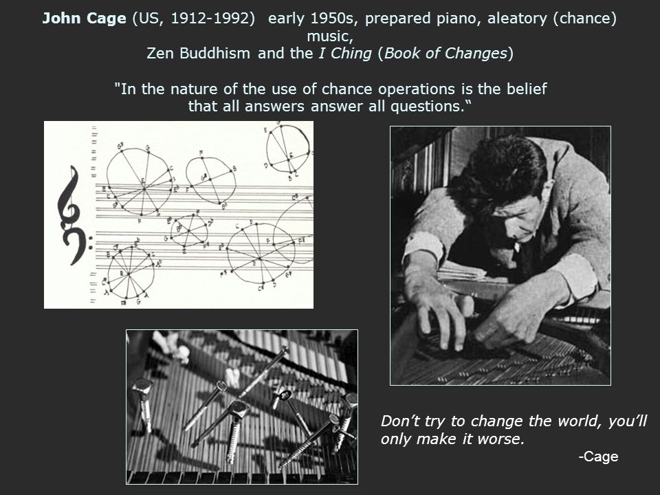 John Cage (US, 1912-1992) early 1950s, prepared piano, aleatory (chance) music, Zen Buddhism and the I Ching (Book of Changes) In the nature of the use of chance operations is the belief that all answers answer all questions.