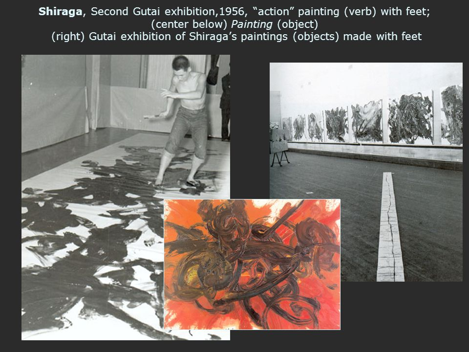 Shiraga, Second Gutai exhibition,1956, action painting (verb) with feet; (center below) Painting (object) (right) Gutai exhibition of Shiraga's paintings (objects) made with feet