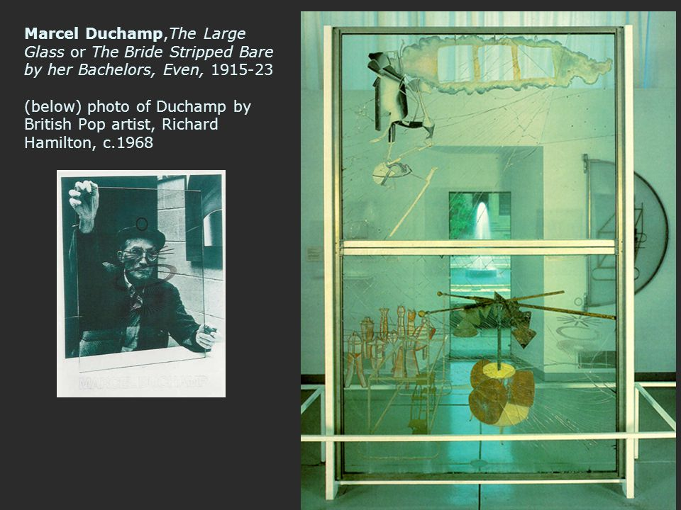 Marcel Duchamp,The Large Glass or The Bride Stripped Bare by her Bachelors, Even, 1915-23 (below) photo of Duchamp by British Pop artist, Richard Hamilton, c.1968