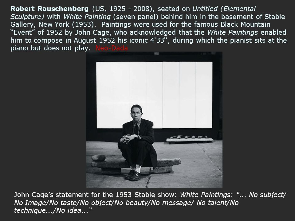 Robert Rauschenberg (US, 1925 - 2008), seated on Untitled (Elemental Sculpture) with White Painting (seven panel) behind him in the basement of Stable Gallery, New York (1953). Paintings were used for the famous Black Mountain Event of 1952 by John Cage, who acknowledged that the White Paintings enabled him to compose in August 1952 his iconic 4 33'', during which the pianist sits at the piano but does not play. Neo-Dada