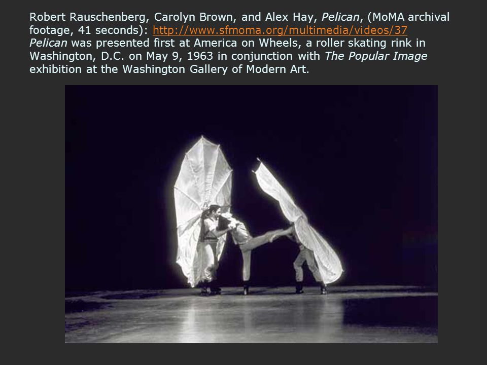 Robert Rauschenberg, Carolyn Brown, and Alex Hay, Pelican, (MoMA archival footage, 41 seconds): http://www.sfmoma.org/multimedia/videos/37 Pelican was presented first at America on Wheels, a roller skating rink in Washington, D.C.