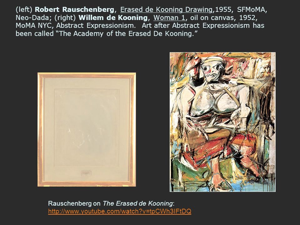 (left) Robert Rauschenberg, Erased de Kooning Drawing,1955, SFMoMA, Neo-Dada; (right) Willem de Kooning, Woman 1, oil on canvas, 1952, MoMA NYC, Abstract Expressionism. Art after Abstract Expressionism has been called The Academy of the Erased De Kooning.
