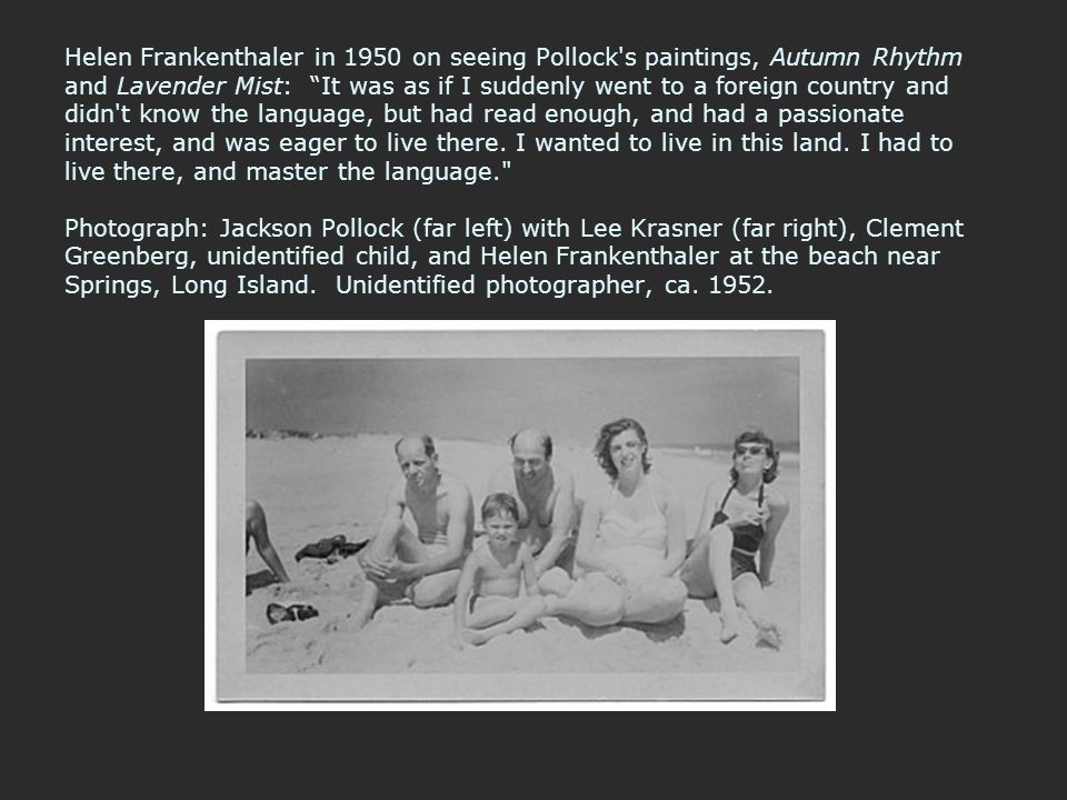 Helen Frankenthaler in 1950 on seeing Pollock s paintings, Autumn Rhythm and Lavender Mist: It was as if I suddenly went to a foreign country and didn t know the language, but had read enough, and had a passionate interest, and was eager to live there.