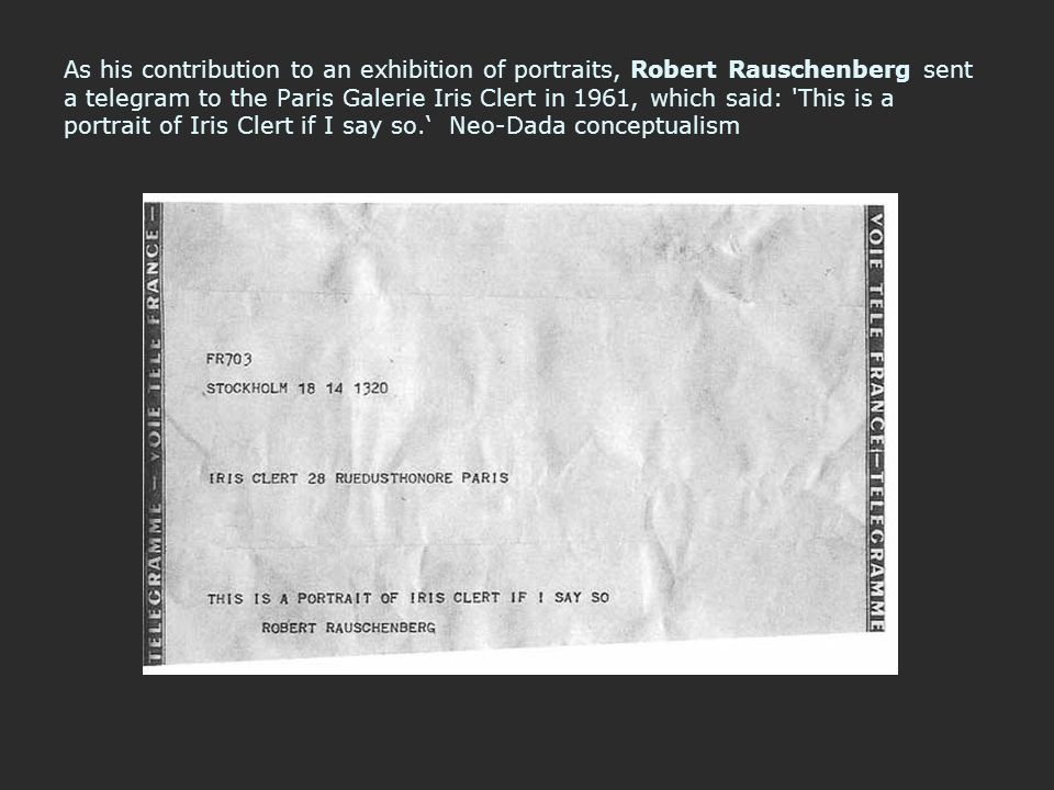As his contribution to an exhibition of portraits, Robert Rauschenberg sent a telegram to the Paris Galerie Iris Clert in 1961, which said: This is a portrait of Iris Clert if I say so.' Neo-Dada conceptualism