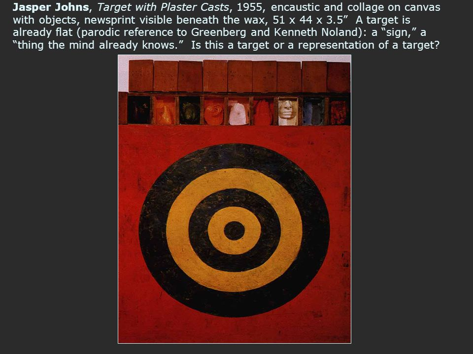 Jasper Johns, Target with Plaster Casts, 1955, encaustic and collage on canvas with objects, newsprint visible beneath the wax, 51 x 44 x 3.5 A target is already flat (parodic reference to Greenberg and Kenneth Noland): a sign, a thing the mind already knows. Is this a target or a representation of a target