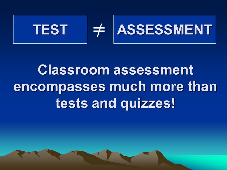 Classroom assessment encompasses much more than tests and quizzes!