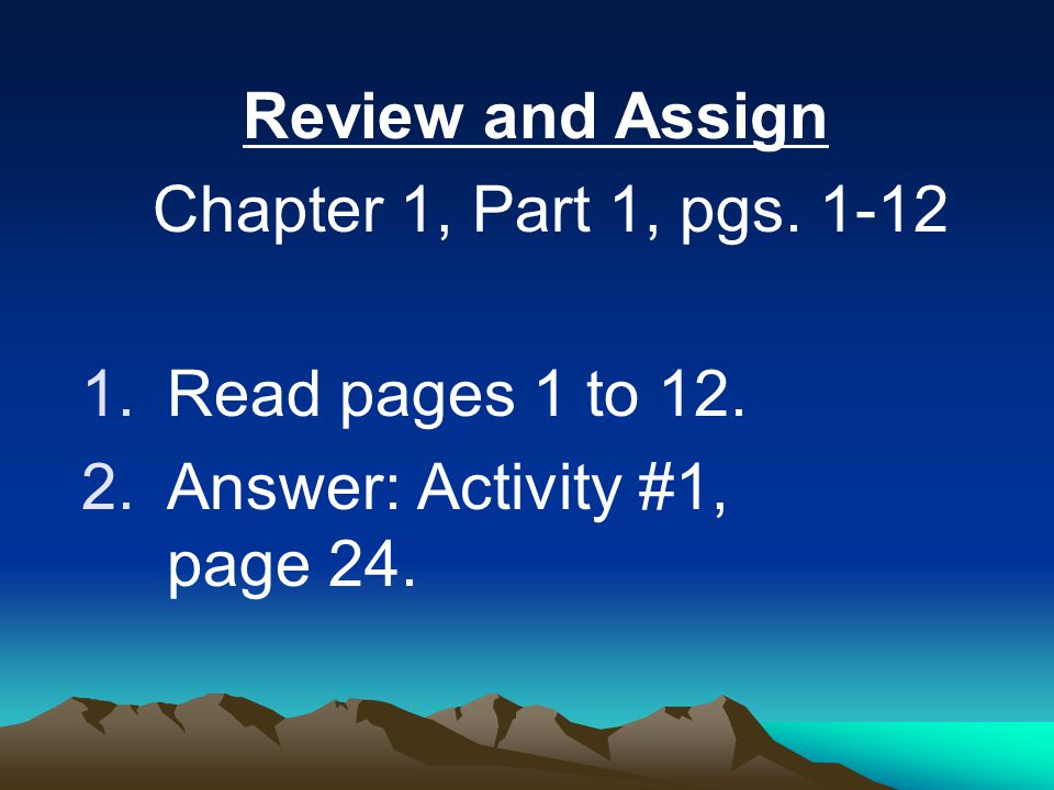 Review and Assign Chapter 1, Part 1, pgs. 1-12. Read pages 1 to 12.