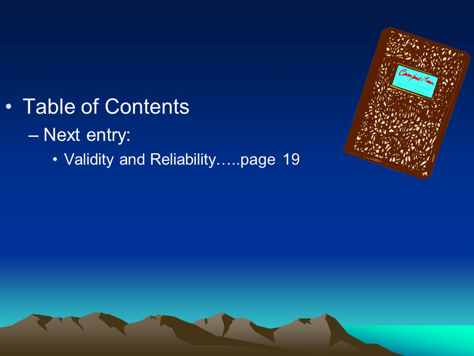 Table of Contents Next entry: Validity and Reliability…..page 19