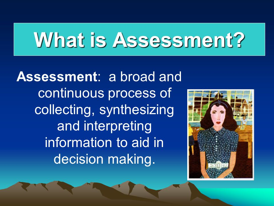 What is Assessment Assessment: a broad and continuous process of collecting, synthesizing and interpreting information to aid in decision making.