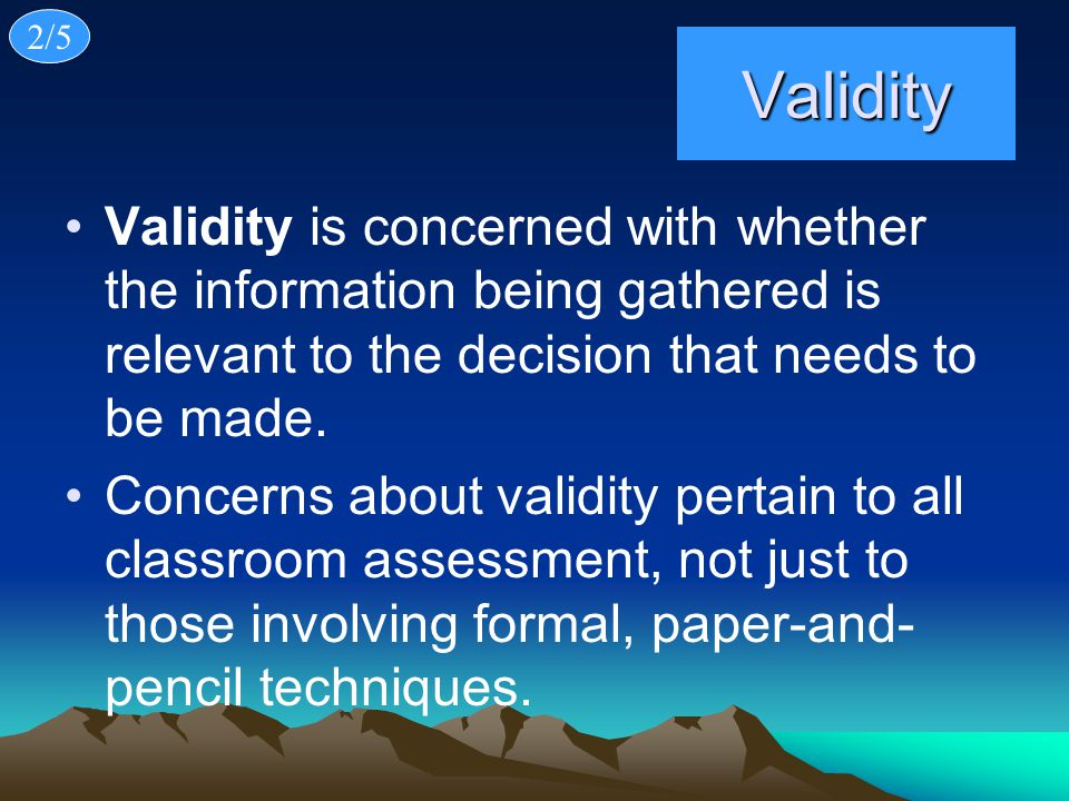 2/5 Validity. Validity is concerned with whether the information being gathered is relevant to the decision that needs to be made.