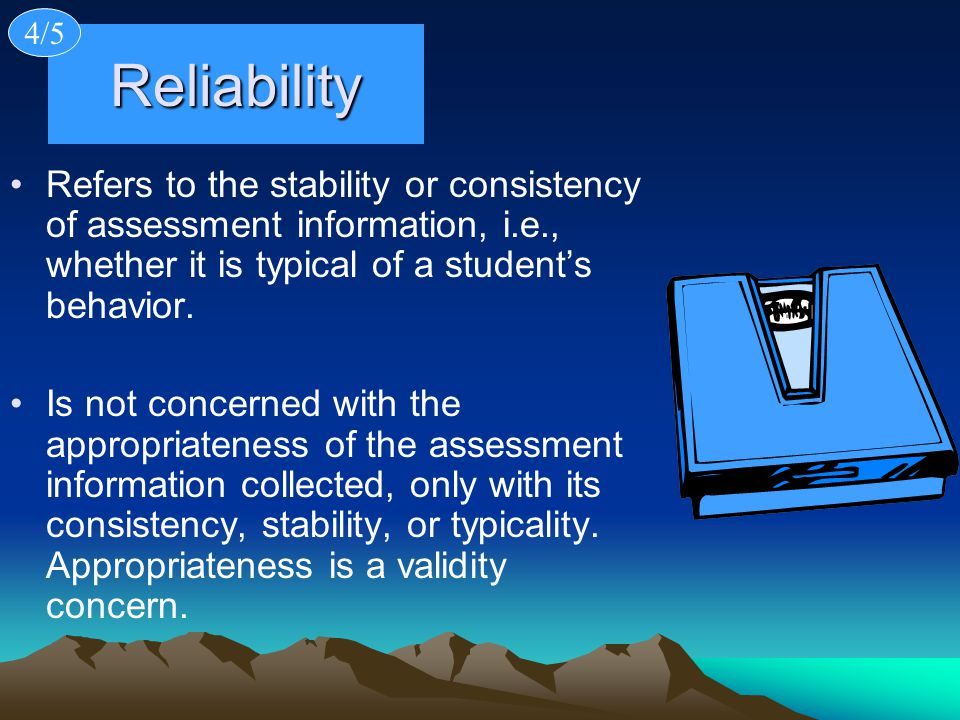 4/5 Reliability. Refers to the stability or consistency of assessment information, i.e., whether it is typical of a student's behavior.