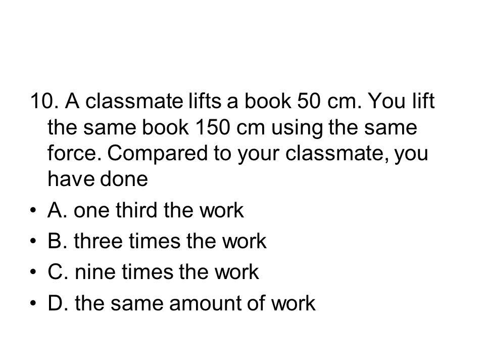 10. A classmate lifts a book 50 cm