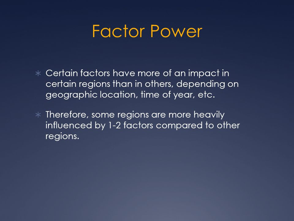 Factor Power Certain factors have more of an impact in certain regions than in others, depending on geographic location, time of year, etc.