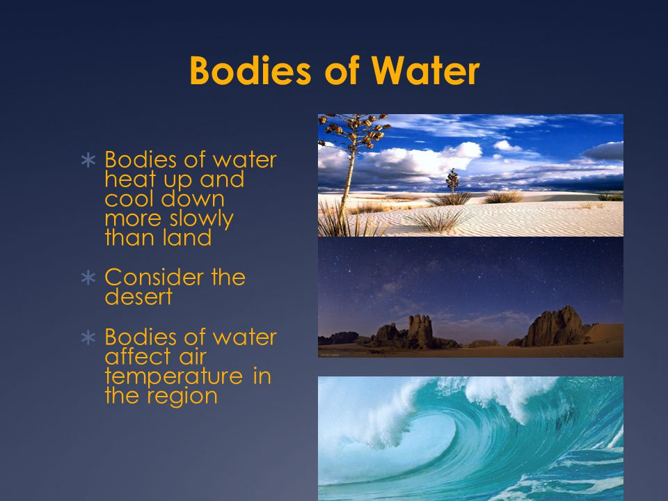 Bodies of Water Bodies of water heat up and cool down more slowly than land. Consider the desert.