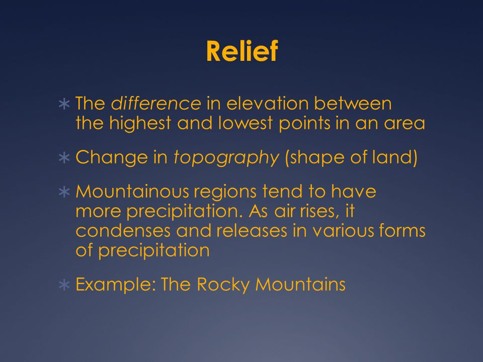 Relief The difference in elevation between the highest and lowest points in an area. Change in topography (shape of land)