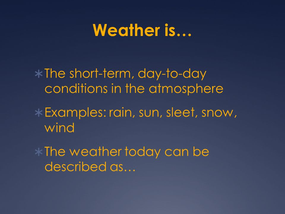 Weather is… The short-term, day-to-day conditions in the atmosphere