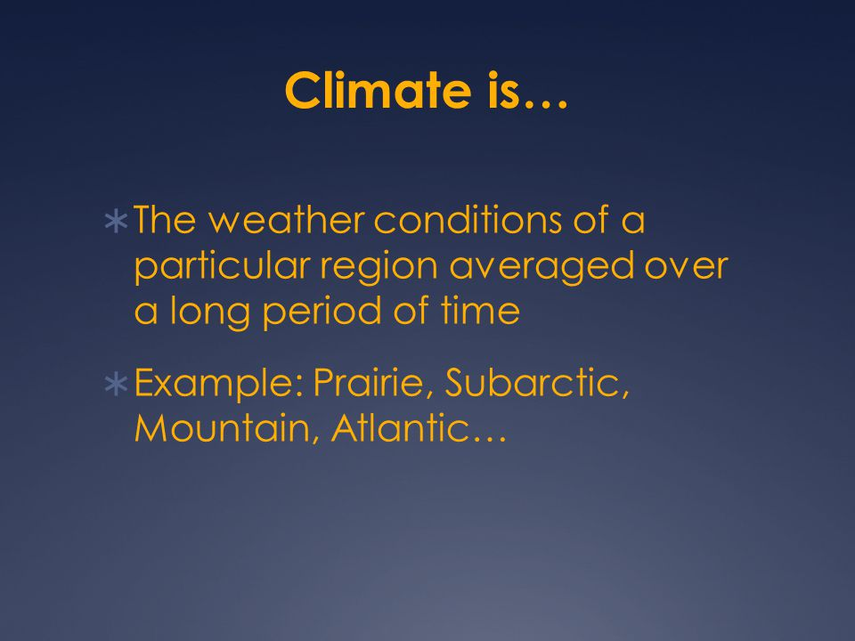 Climate is… The weather conditions of a particular region averaged over a long period of time.