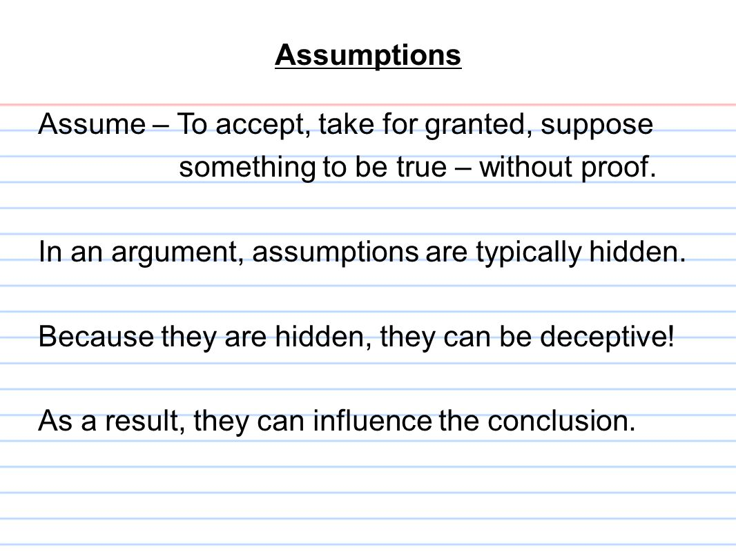 Assumptions Assume – To accept, take for granted, suppose. something to be true – without proof. In an argument, assumptions are typically hidden.