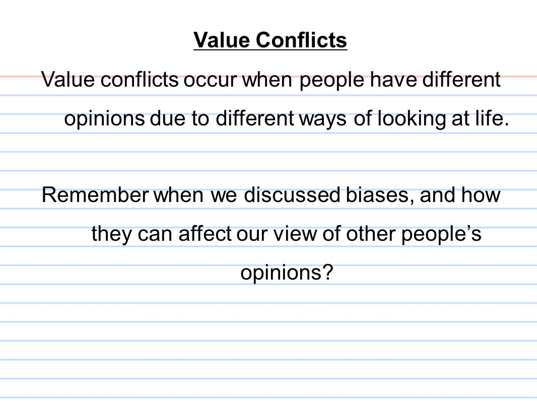 Value Conflicts Value conflicts occur when people have different opinions due to different ways of looking at life.