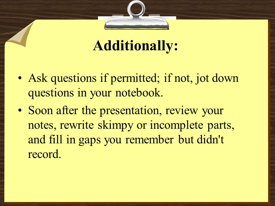 Additionally: Ask questions if permitted; if not, jot down questions in your notebook.