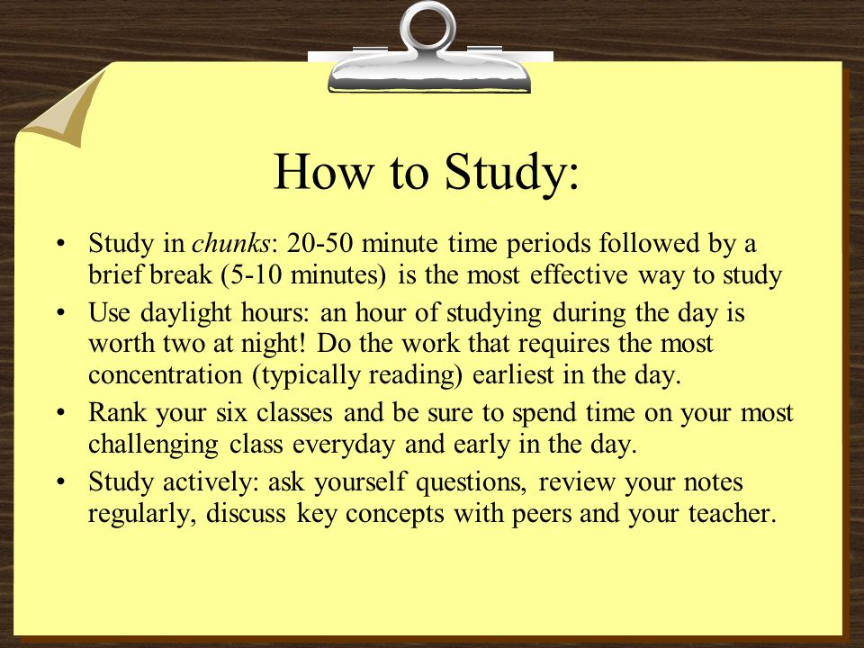 How to Study: Study in chunks: 20-50 minute time periods followed by a brief break (5-10 minutes) is the most effective way to study.