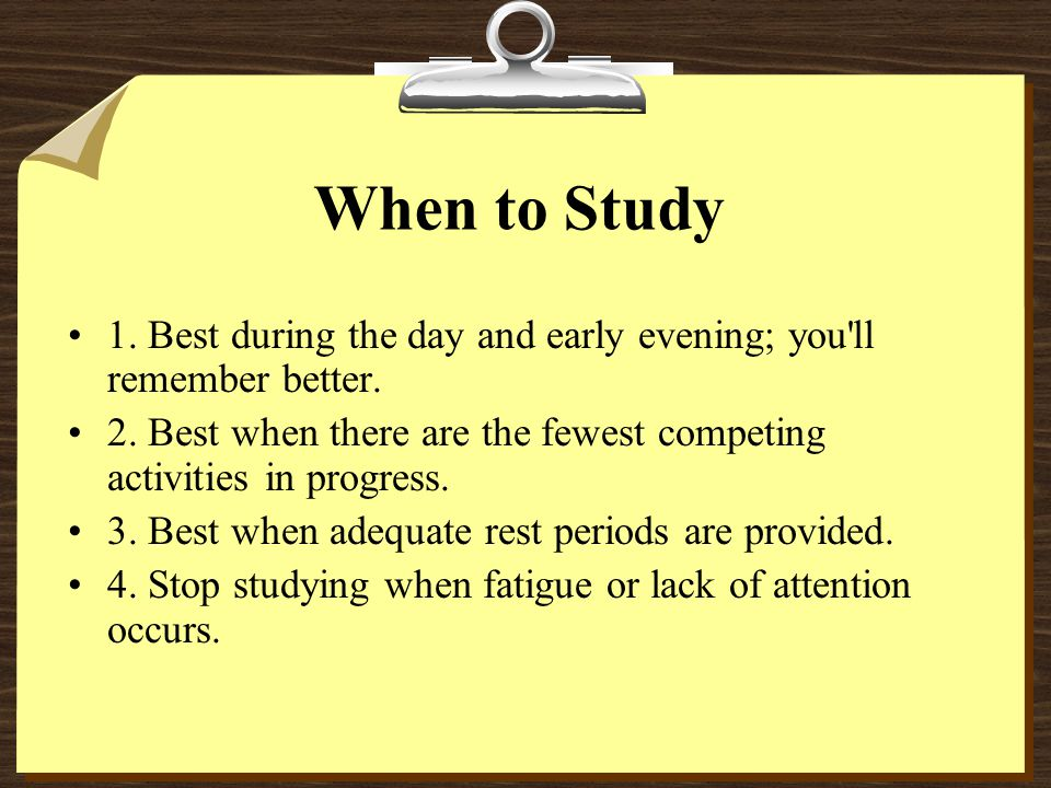 When to Study 1. Best during the day and early evening; you ll remember better. 2. Best when there are the fewest competing activities in progress.