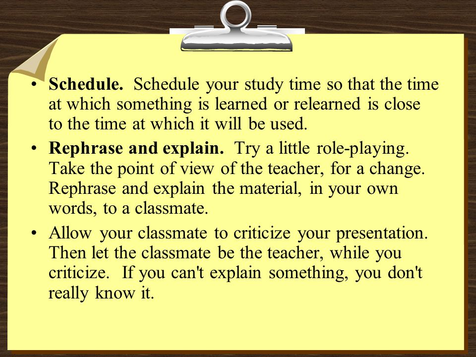Schedule. Schedule your study time so that the time at which something is learned or relearned is close to the time at which it will be used.