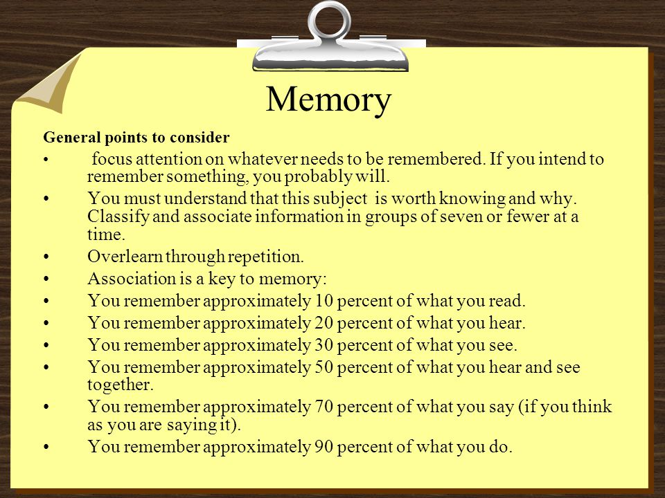 Memory General points to consider. focus attention on whatever needs to be remembered. If you intend to remember something, you probably will.