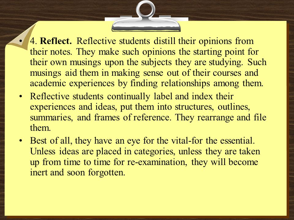 4. Reflect. Reflective students distill their opinions from their notes. They make such opinions the starting point for their own musings upon the subjects they are studying. Such musings aid them in making sense out of their courses and academic experiences by finding relationships among them.